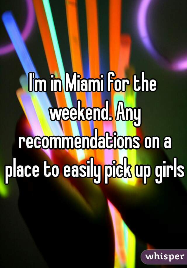 I'm in Miami for the weekend. Any recommendations on a place to easily pick up girls?