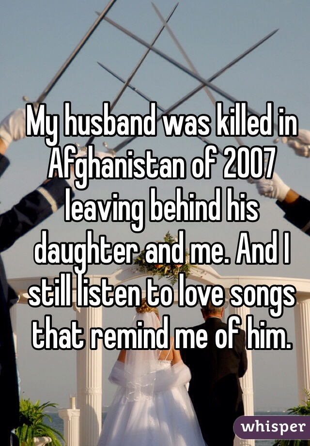 My husband was killed in Afghanistan of 2007 leaving behind his daughter and me. And I still listen to love songs that remind me of him.