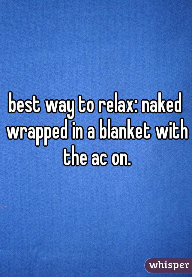 best way to relax: naked wrapped in a blanket with the ac on.