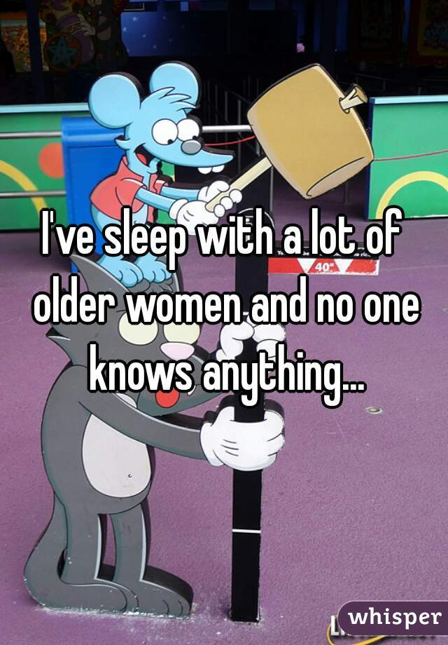 I've sleep with a lot of older women and no one knows anything...