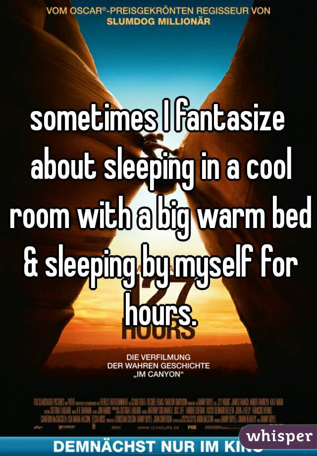 sometimes I fantasize about sleeping in a cool room with a big warm bed & sleeping by myself for hours.