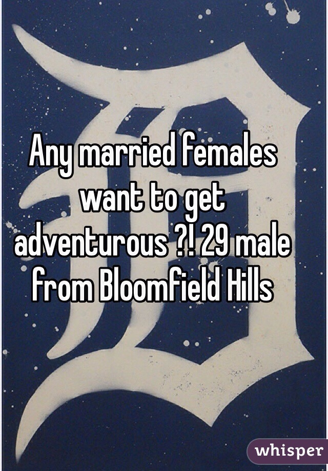 Any married females want to get adventurous ?! 29 male from Bloomfield Hills