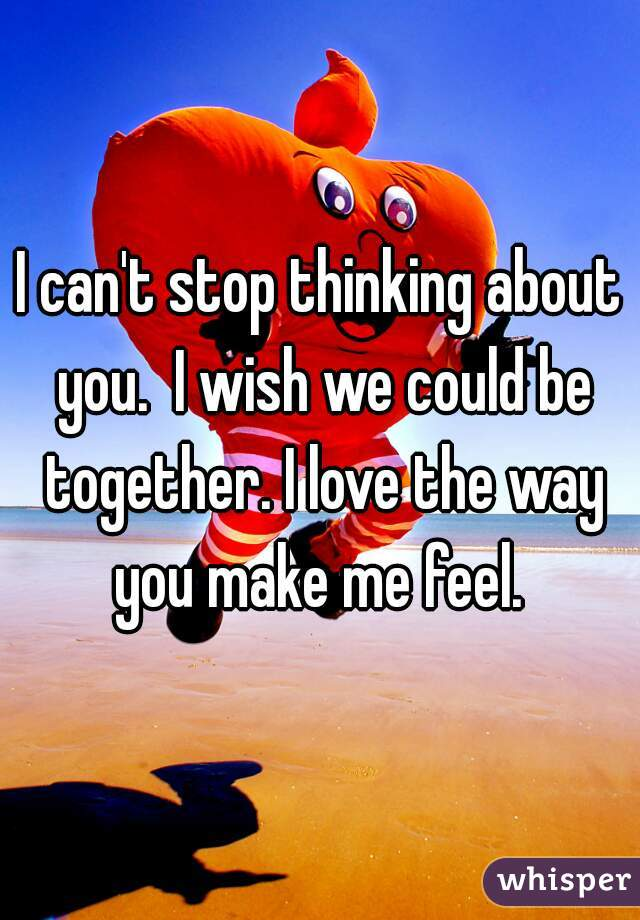 I can't stop thinking about you.  I wish we could be together. I love the way you make me feel.