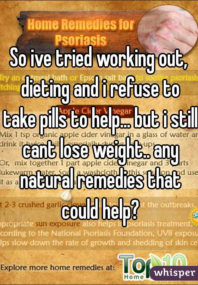 So ive tried working out, dieting and i refuse to take pills to help... but i still cant lose weight.. any natural remedies that could help?