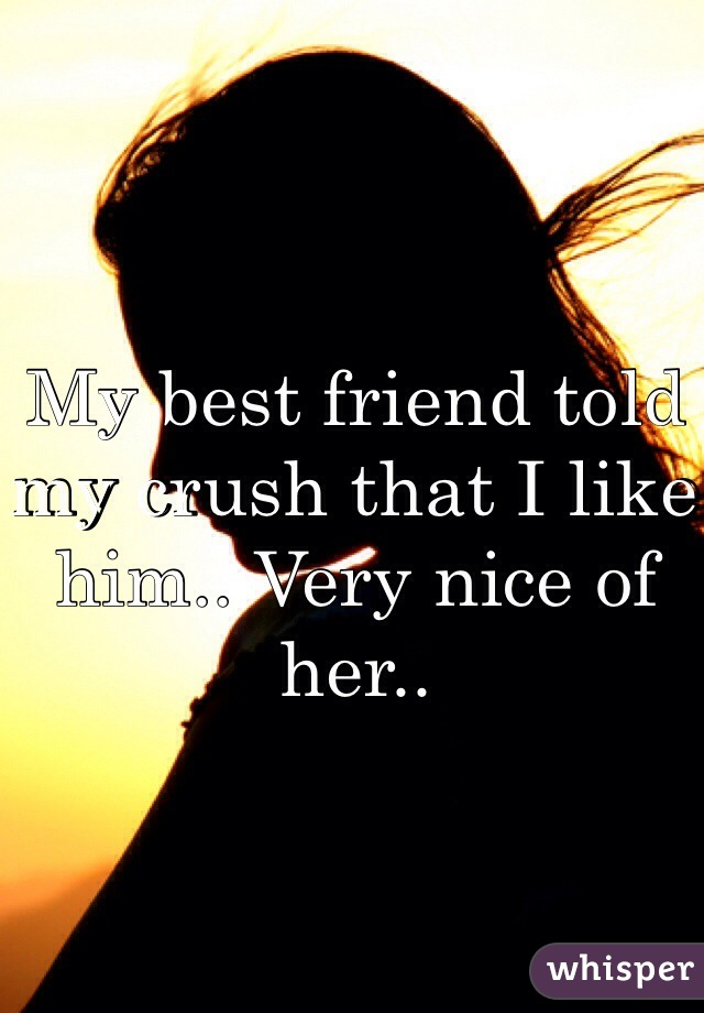 My best friend told my crush that I like him.. Very nice of her..