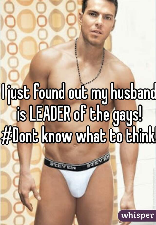I just found out my husband is LEADER of the gays!  #Dont know what to think!