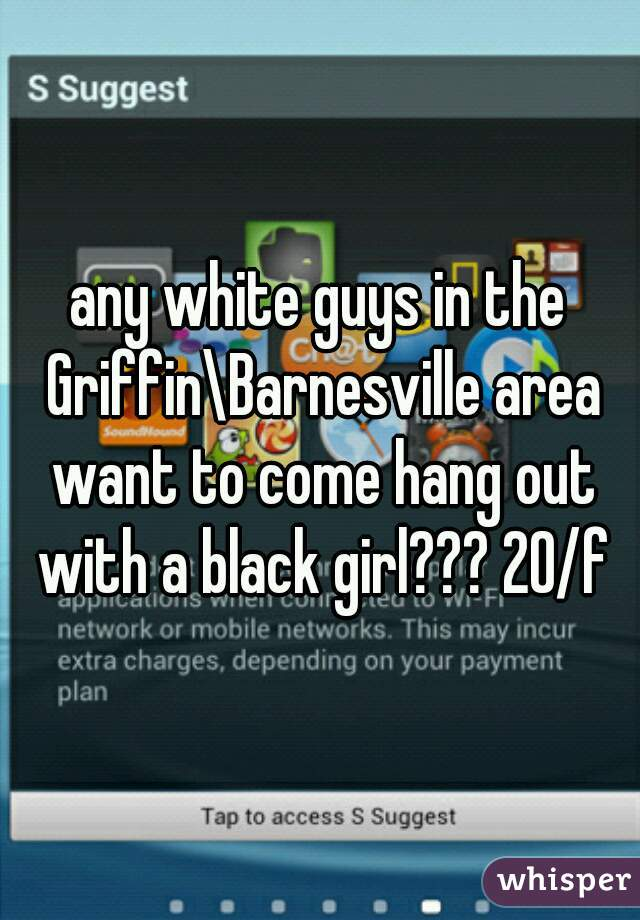 any white guys in the Griffin\Barnesville area want to come hang out with a black girl??? 20/f