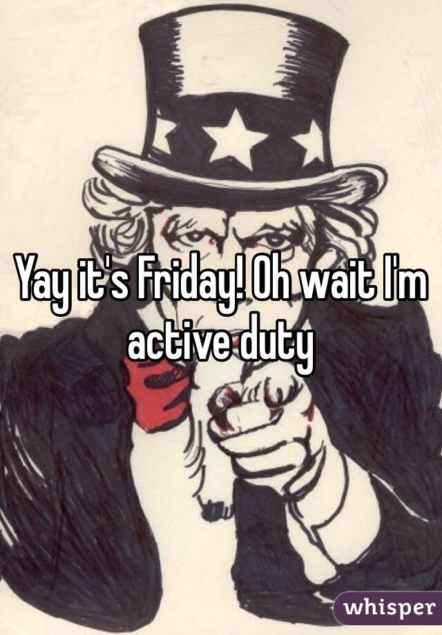 Yay it's Friday! Oh wait I'm active duty