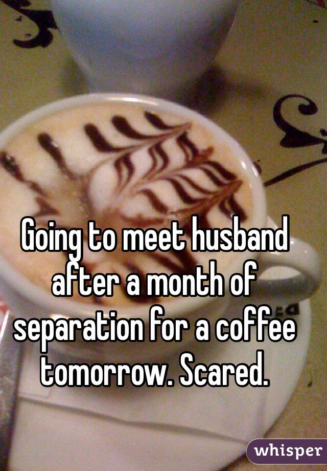 Going to meet husband after a month of separation for a coffee tomorrow. Scared.