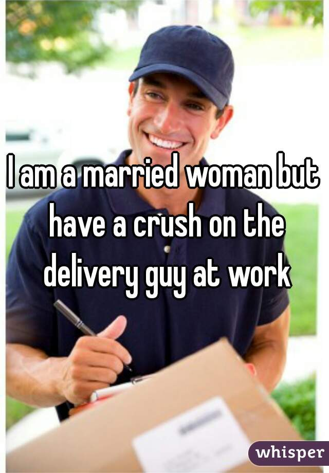 I am a married woman but have a crush on the delivery guy at work