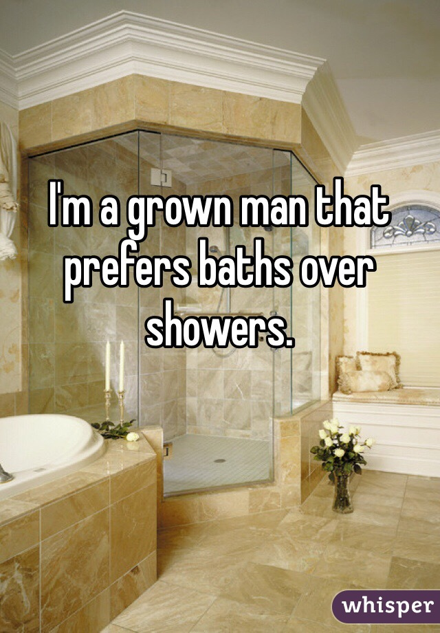 I'm a grown man that prefers baths over showers.