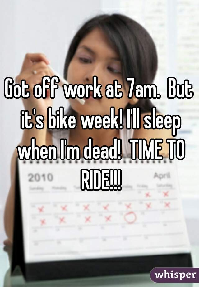 Got off work at 7am.  But it's bike week! I'll sleep when I'm dead!  TIME TO RIDE!!!