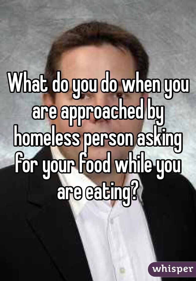 What do you do when you are approached by homeless person asking for your food while you are eating?