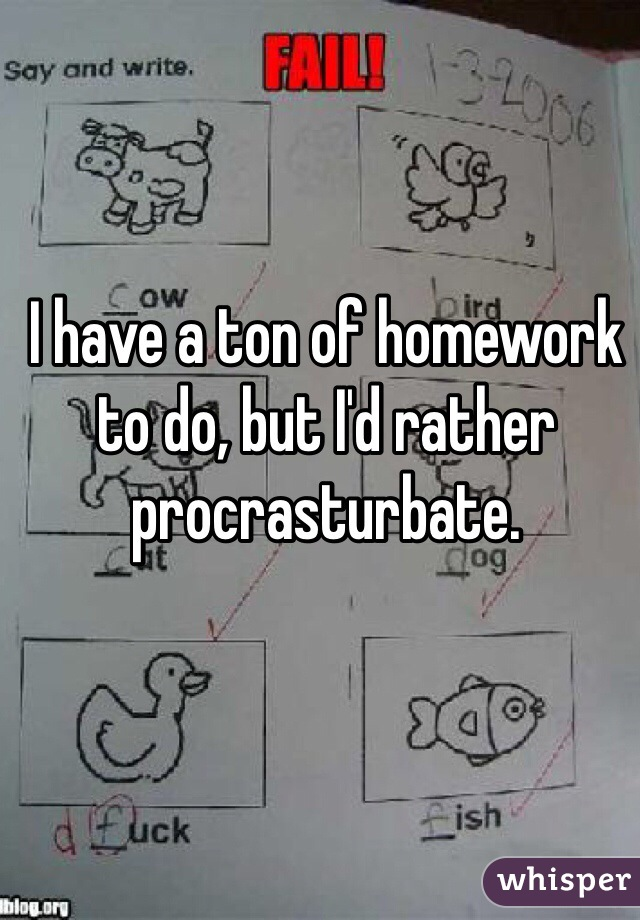 I have a ton of homework to do, but I'd rather procrasturbate.