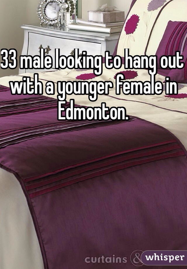 33 male looking to hang out with a younger female in Edmonton.