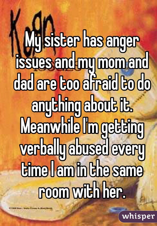 My sister has anger issues and my mom and dad are too afraid to do anything about it. Meanwhile I'm getting verbally abused every time I am in the same room with her.
