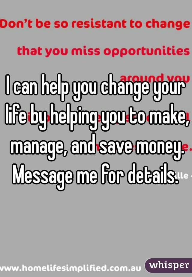 I can help you change your life by helping you to make, manage, and save money. Message me for details.
