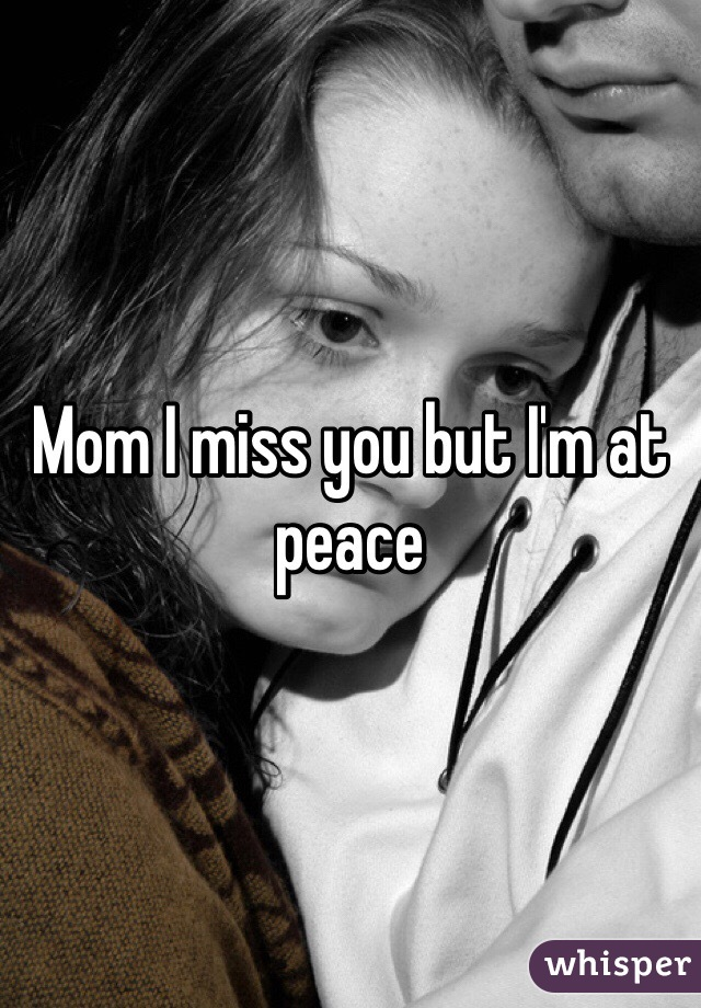 Mom I miss you but I'm at peace