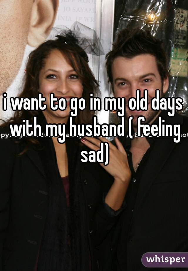 i want to go in my old days with my husband ( feeling sad)