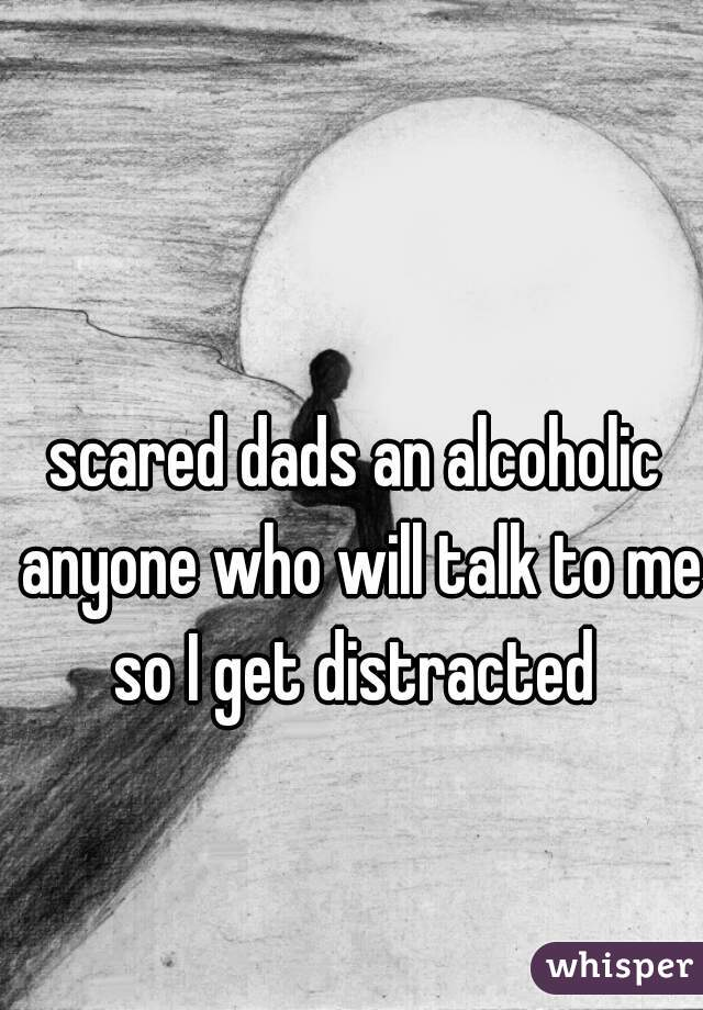 scared dads an alcoholic anyone who will talk to me so I get distracted
