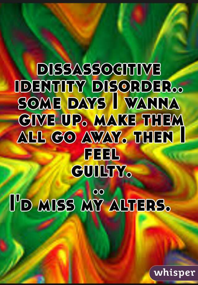 dissassocitive identity disorder..  some days I wanna give up. make them all go away. then I feel guilty... I'd miss my alters.