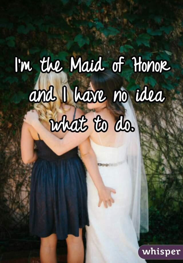 I'm the Maid of Honor and I have no idea what to do.