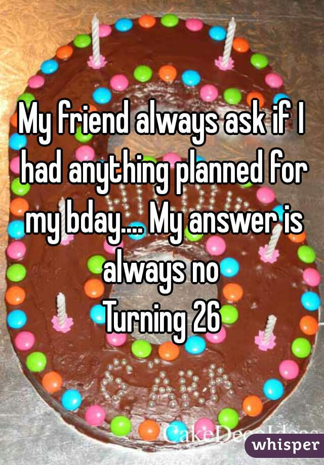 My friend always ask if I had anything planned for my bday.... My answer is always no  Turning 26
