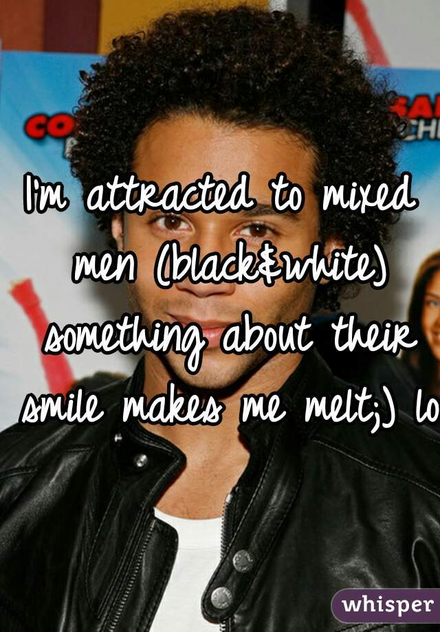 I'm attracted to mixed men (black&white) something about their smile makes me melt;) lol