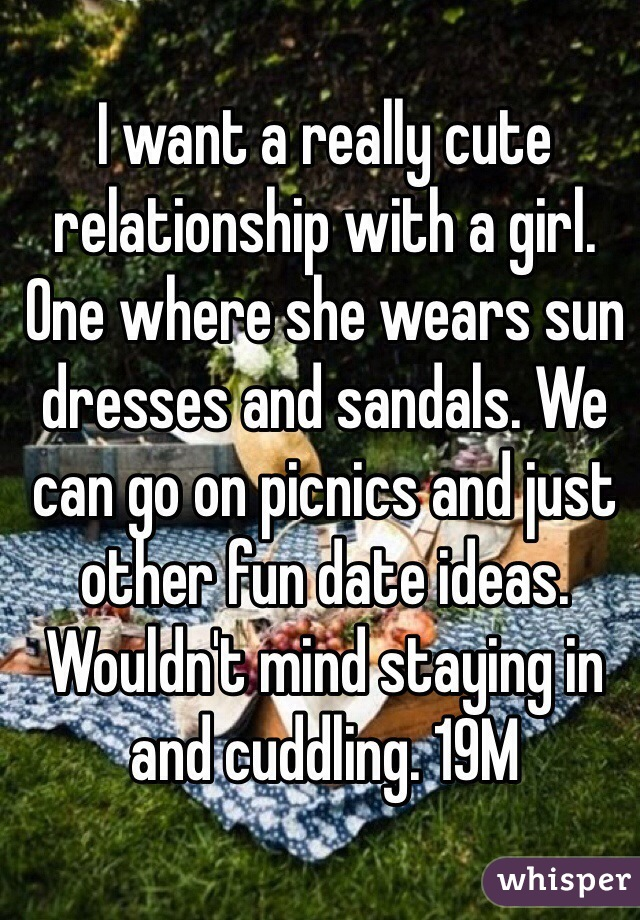I want a really cute relationship with a girl. One where she wears sun dresses and sandals. We can go on picnics and just other fun date ideas. Wouldn't mind staying in and cuddling. 19M