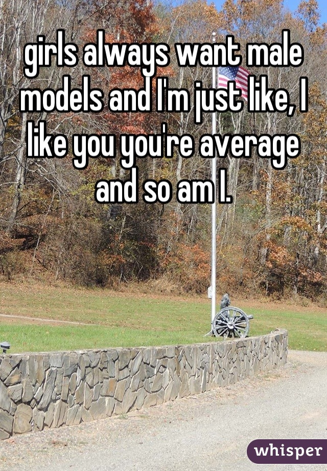 girls always want male models and I'm just like, I like you you're average and so am I.