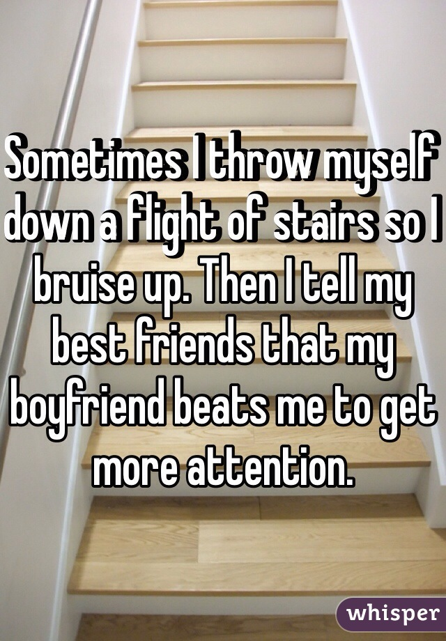 Sometimes I throw myself down a flight of stairs so I bruise up. Then I tell my best friends that my boyfriend beats me to get more attention.