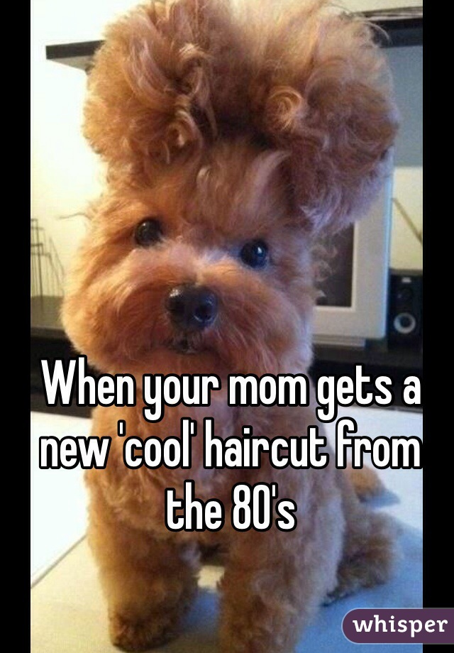 When your mom gets a new 'cool' haircut from the 80's