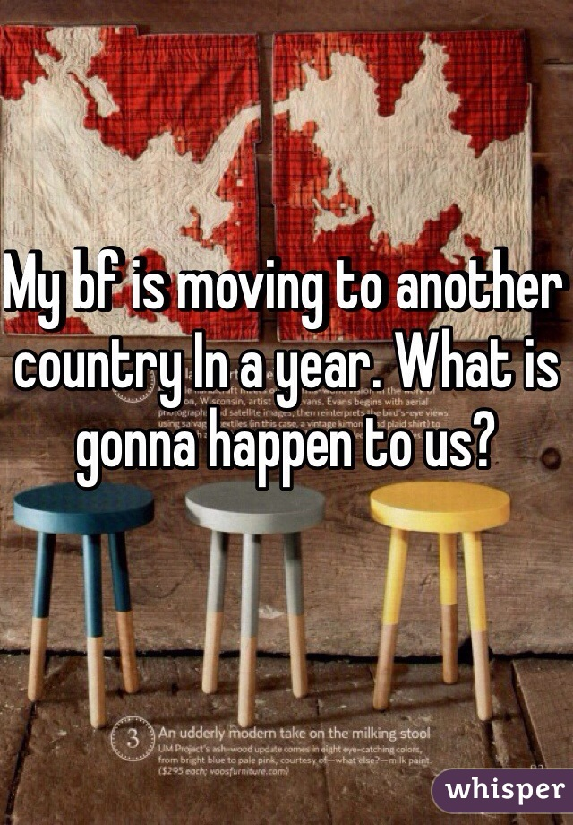 My bf is moving to another country In a year. What is gonna happen to us?