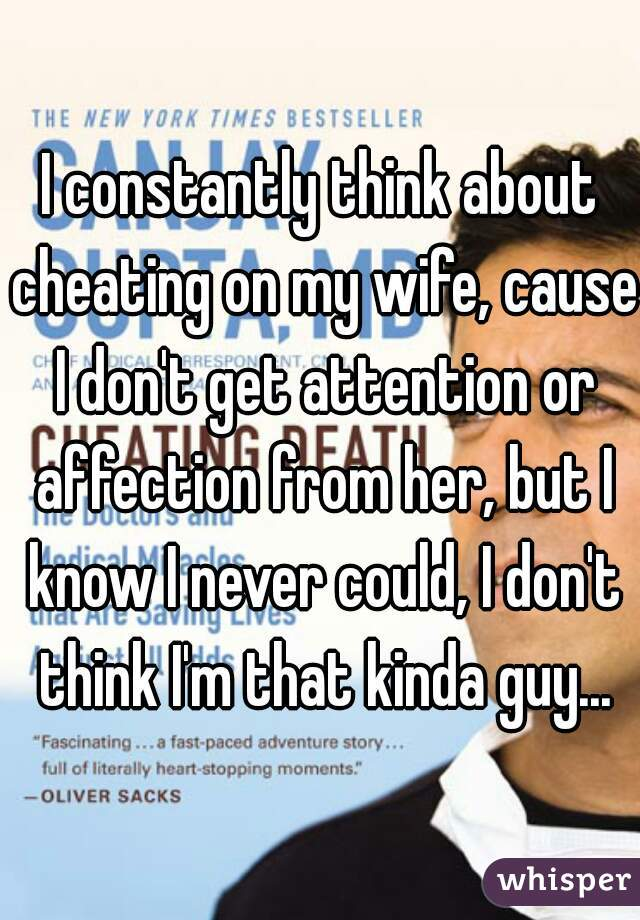 I constantly think about cheating on my wife, cause I don't get attention or affection from her, but I know I never could, I don't think I'm that kinda guy...