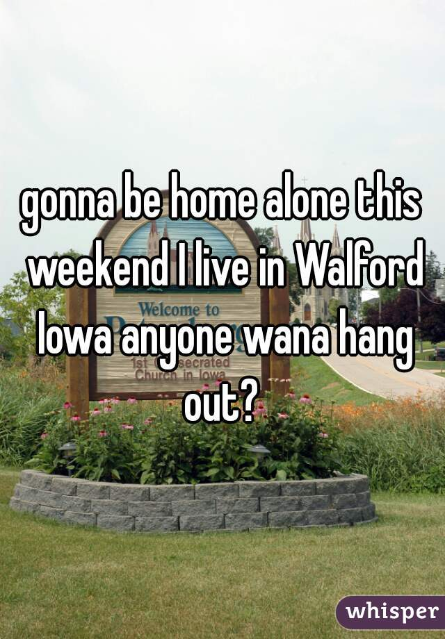 gonna be home alone this weekend I live in Walford Iowa anyone wana hang out?