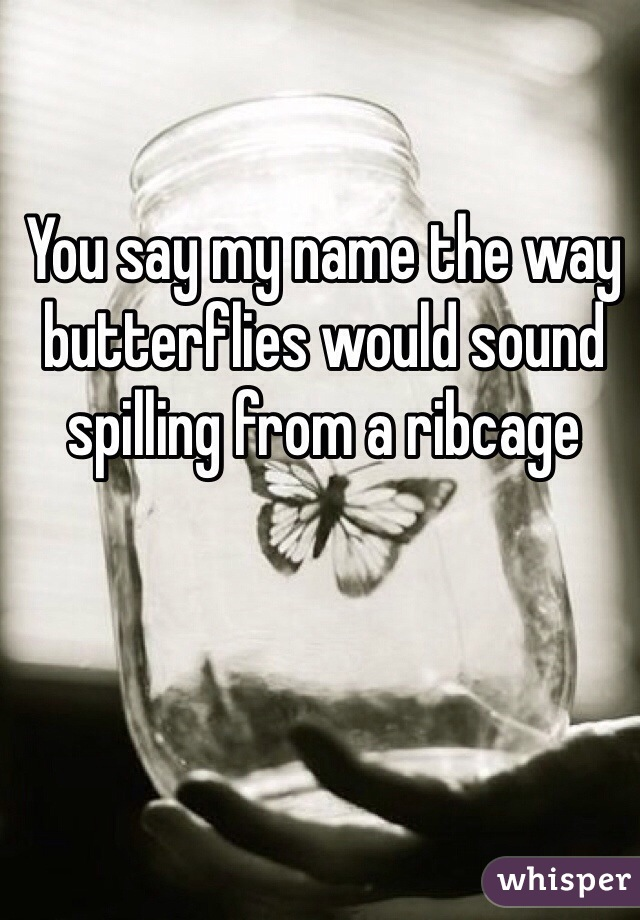You say my name the way butterflies would sound spilling from a ribcage