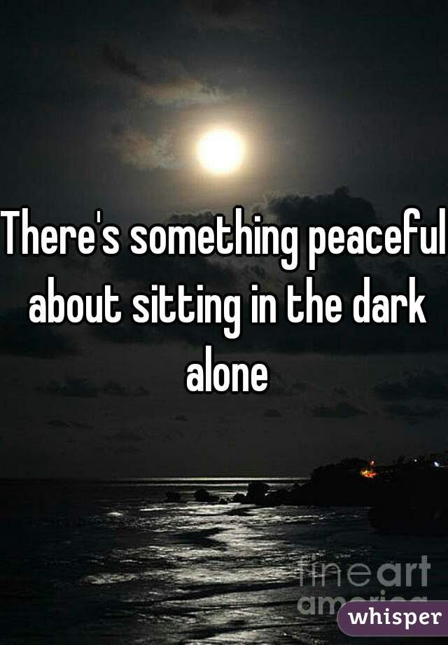 There's something peaceful about sitting in the dark alone