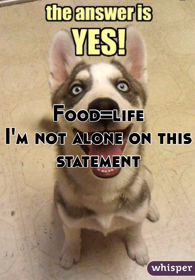 Food=life  I'm not alone on this statement