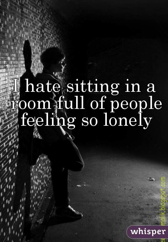 I hate sitting in a room full of people feeling so lonely