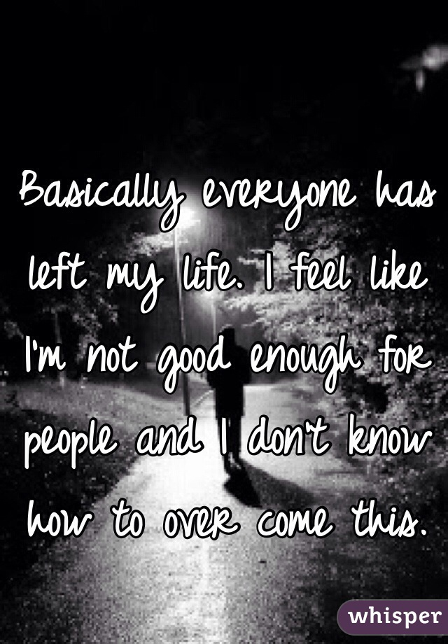 Basically everyone has left my life. I feel like I'm not good enough for people and I don't know how to over come this.
