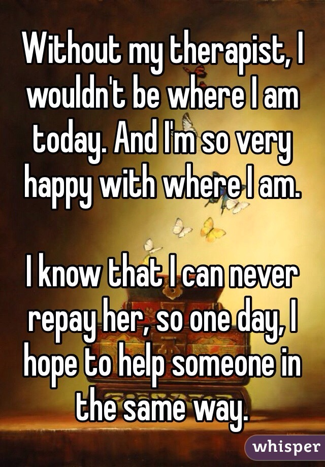 Without my therapist, I wouldn't be where I am today. And I'm so very happy with where I am.  I know that I can never repay her, so one day, I hope to help someone in the same way.