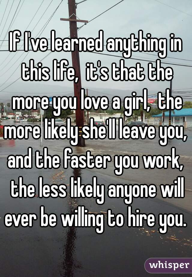 If I've learned anything in this life,  it's that the more you love a girl,  the more likely she'll leave you,  and the faster you work,  the less likely anyone will ever be willing to hire you.