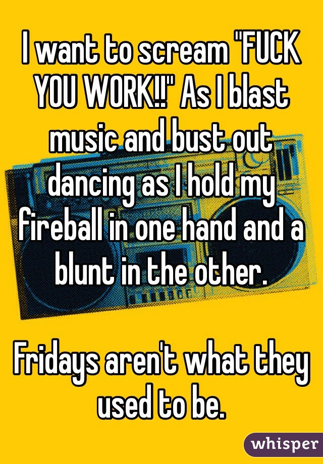 "I want to scream ""FUCK YOU WORK!!"" As I blast music and bust out dancing as I hold my fireball in one hand and a blunt in the other.  Fridays aren't what they used to be."
