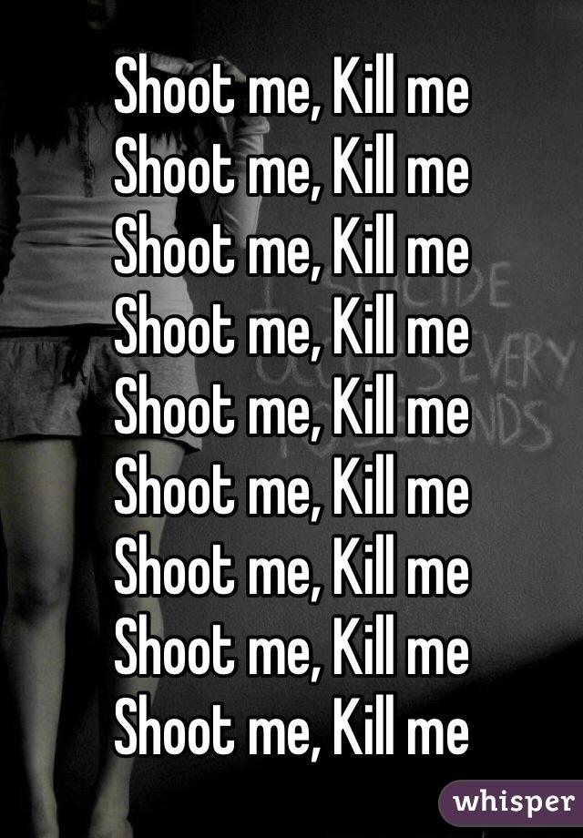 Shoot me, Kill me Shoot me, Kill me Shoot me, Kill me Shoot me, Kill me Shoot me, Kill me Shoot me, Kill me Shoot me, Kill me Shoot me, Kill me Shoot me, Kill me