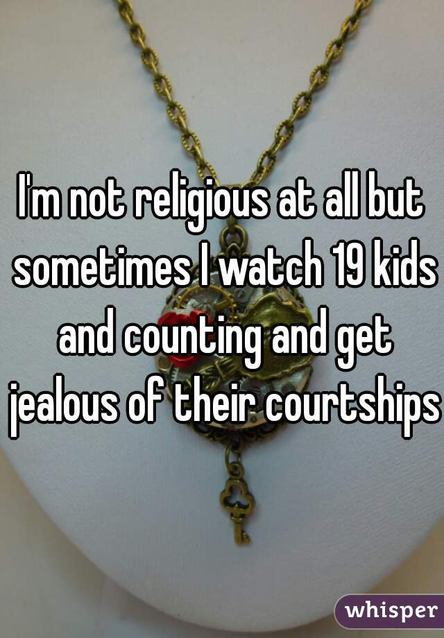 I'm not religious at all but sometimes I watch 19 kids and counting and get jealous of their courtships