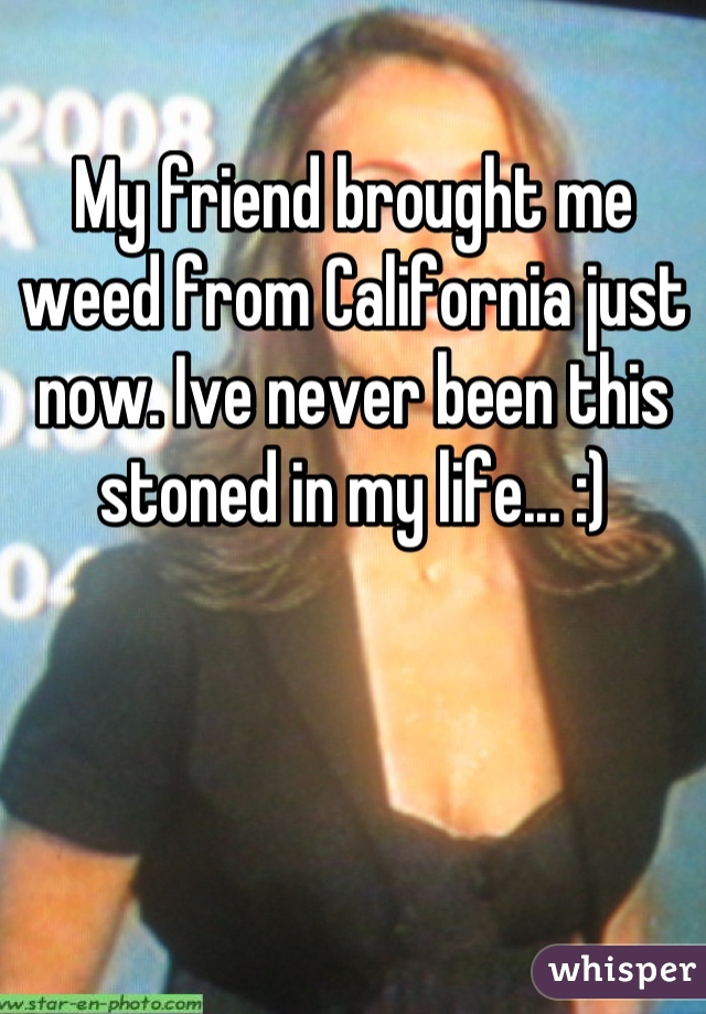 My friend brought me weed from California just now. Ive never been this stoned in my life... :)