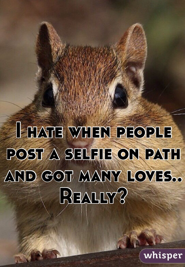 I hate when people post a selfie on path and got many loves.. Really?