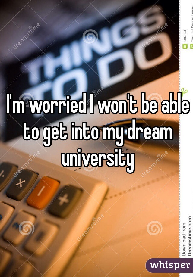 I'm worried I won't be able to get into my dream university