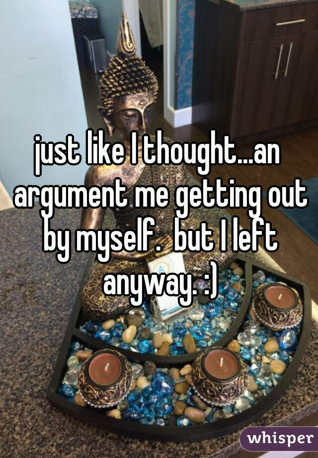 just like I thought...an argument me getting out by myself.  but I left anyway. :)