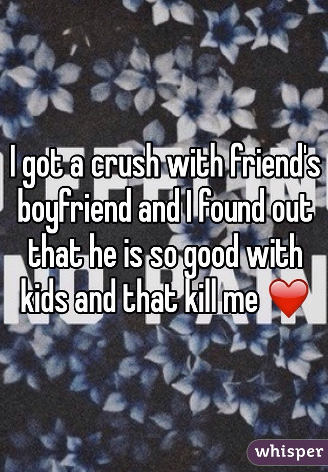 I got a crush with friend's boyfriend and I found out that he is so good with kids and that kill me ❤️